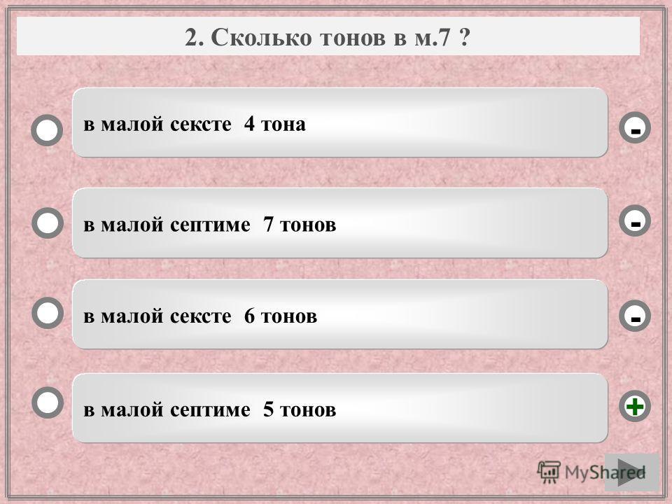 Вопрос в малой септиме 5 тонов в малой септиме 7 тонов в малой сексте 6 тонов в малой сексте 4 тона - - + - 2. Сколько тонов в м.7 ?
