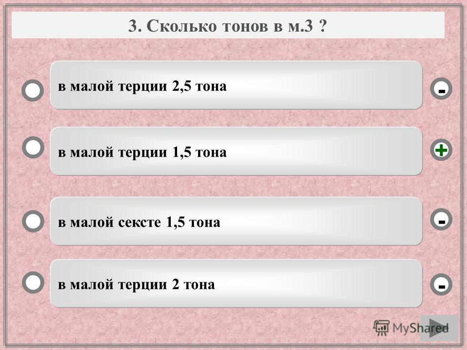 Вопрос в малой терции 1,5 тона в малой сексте 1,5 тона в малой терции 2 тона в малой терции 2,5 тона - - + - 3. Сколько тонов в м.3 ?