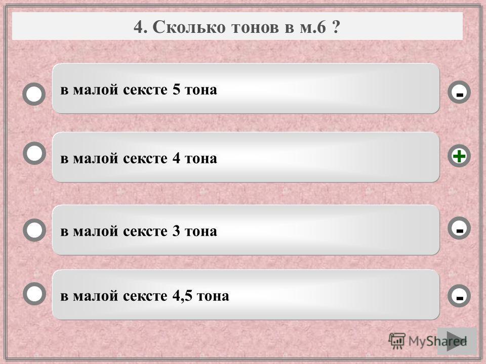 Вопрос в малой сексте 4 тона в малой сексте 3 тона в малой сексте 4,5 тона в малой сексте 5 тона - - + - 4. Сколько тонов в м.6 ?