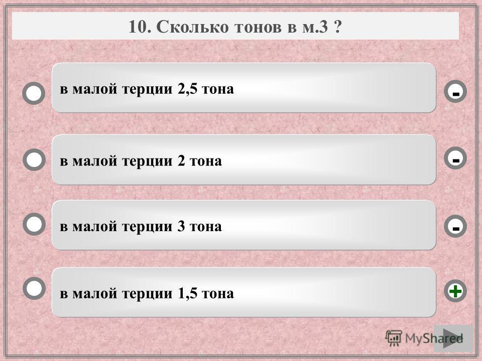 Вопрос в малой терции 1,5 тона в малой терции 2 тона в малой терции 3 тона в малой терции 2,5 тона - - + - 10. Сколько тонов в м.3 ?