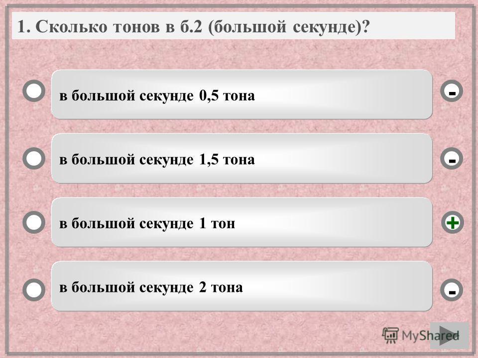 1. Сколько тонов в б.2 (большой секунде)? в большой секунде 0,5 тона в большой секунде 1,5 тона в большой секунде 1 тон в большой секунде 2 тона - - + -