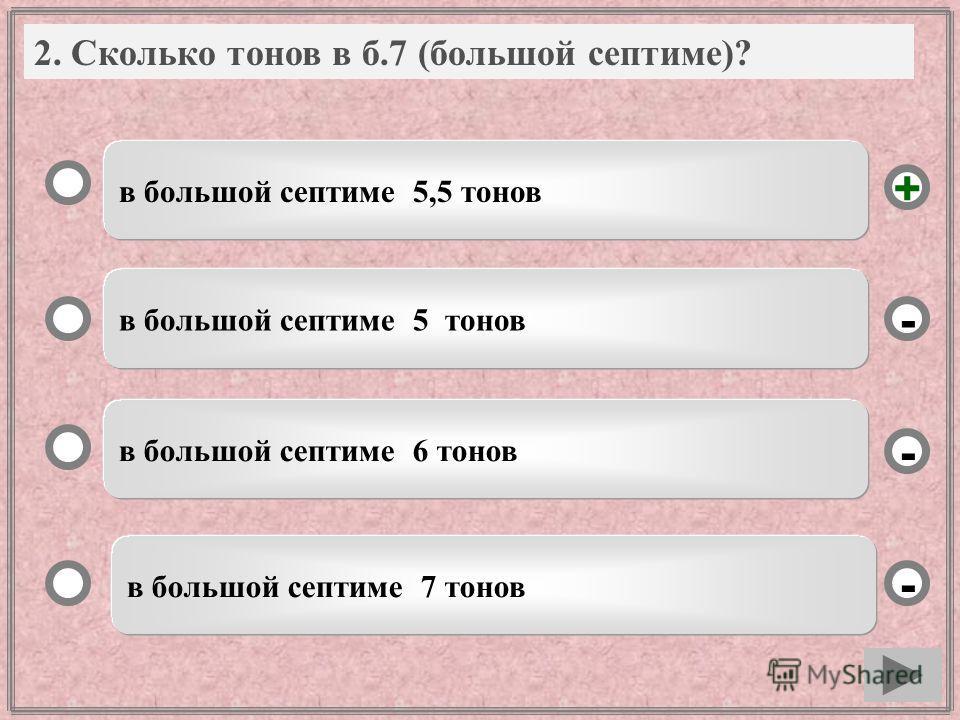 2. Вопрос в большой септиме 5,5 тонов в большой септиме 5 тонов в большой септиме 6 тонов в большой септиме 7 тонов - - + - 2. Сколько тонов в б.7 (большой септиме)?