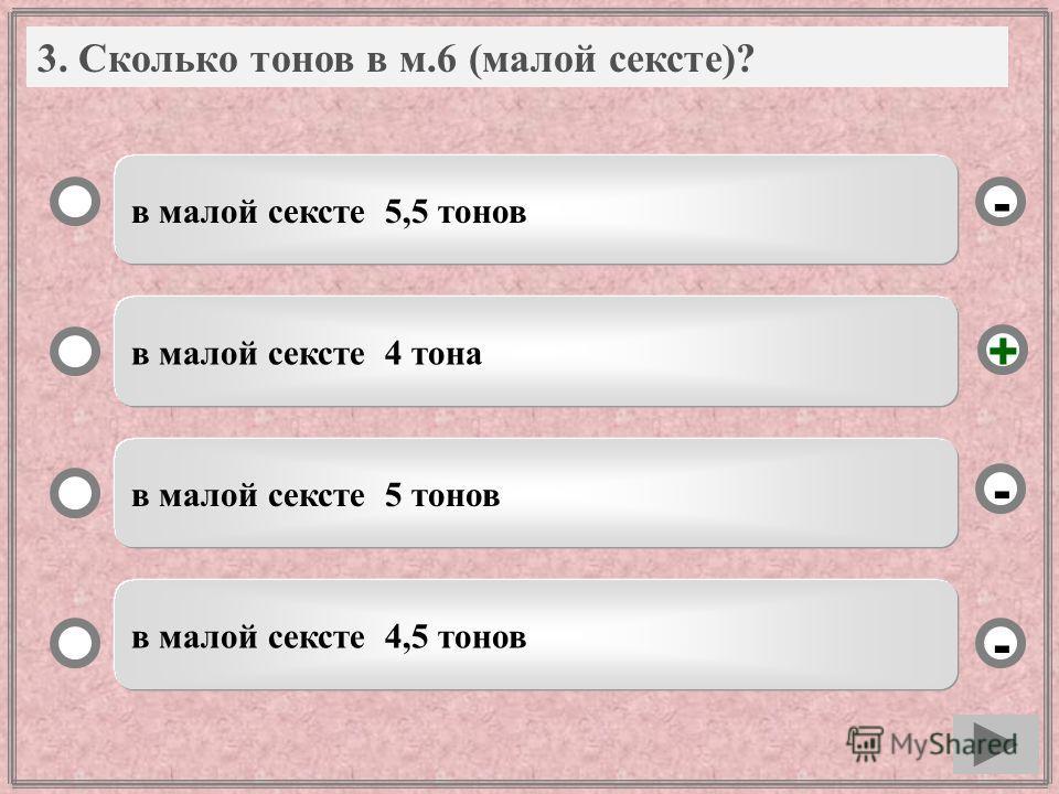 3. Вопрос в малой сексте 5,5 тонов в малой сексте 4 тона в малой сексте 5 тонов в малой сексте 4,5 тонов - - + - 3. Сколько тонов в м.6 (малой сексте)?