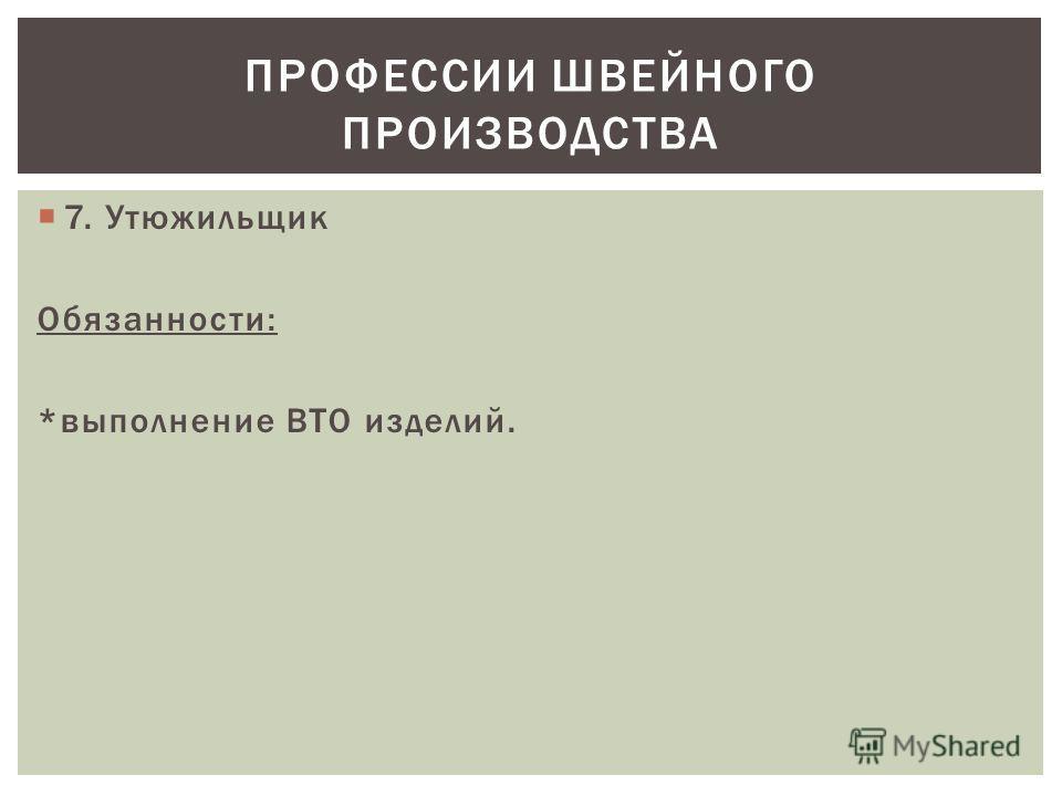 7. Утюжильщик Обязанности: *выполнение ВТО изделий. ПРОФЕССИИ ШВЕЙНОГО ПРОИЗВОДСТВА