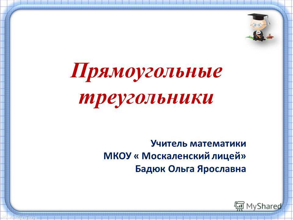 Прямоугольные треугольники Учитель математики МКОУ « Москаленский лицей» Бадюк Ольга Ярославна