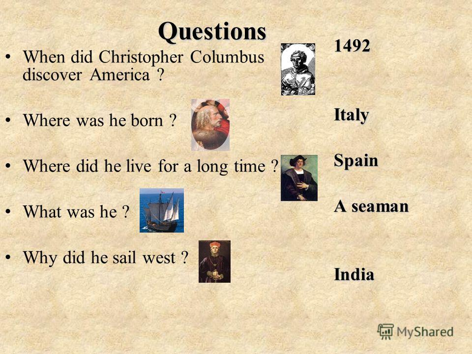 Questions W hen did Christopher Columbus discover America ? W here was he born ? W here did he live for a long time ? W hat was he ? W hy did he sail west ? 1492 Italy Spain A seaman India