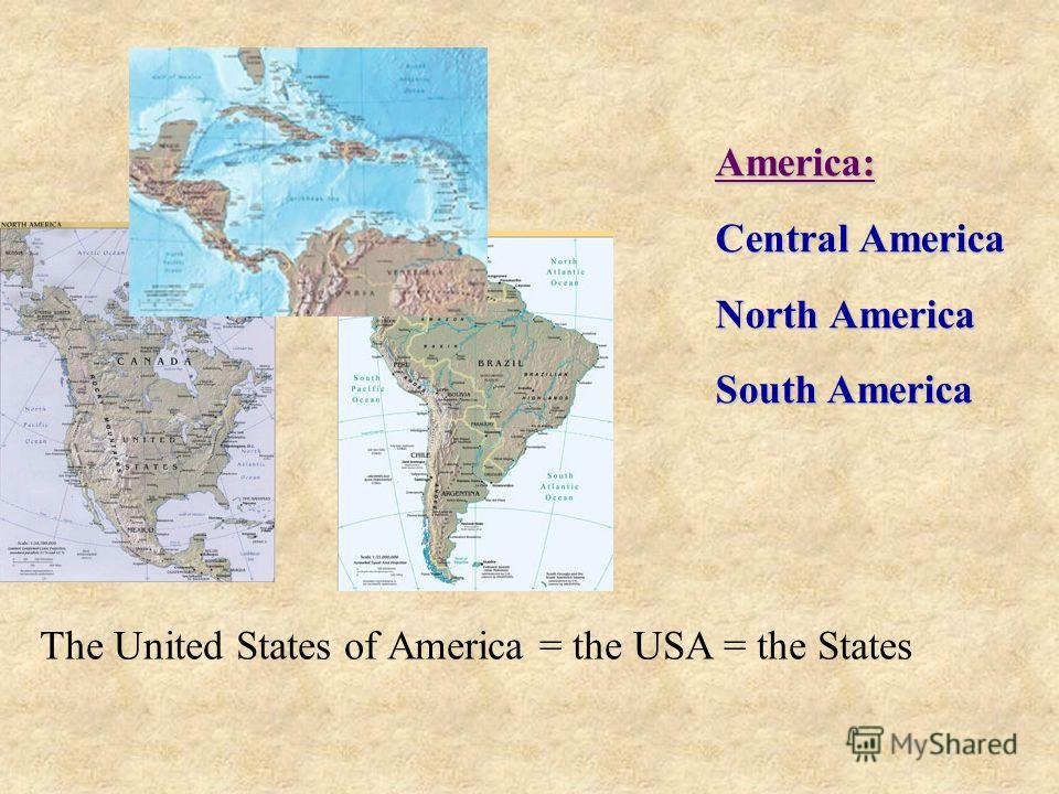 America: Central America North America South America The United States of America = the USA = the States