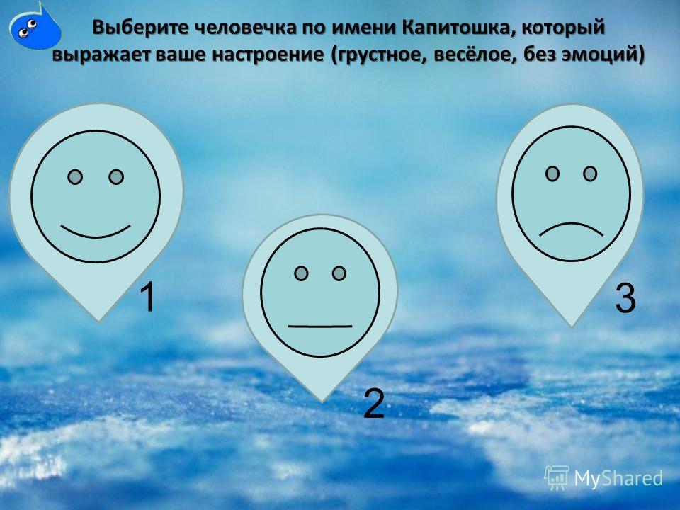 Выберите человечка по имени Капитошка, который выражает ваше настроение (грустное, весёлое, без эмоций) 1 2 3