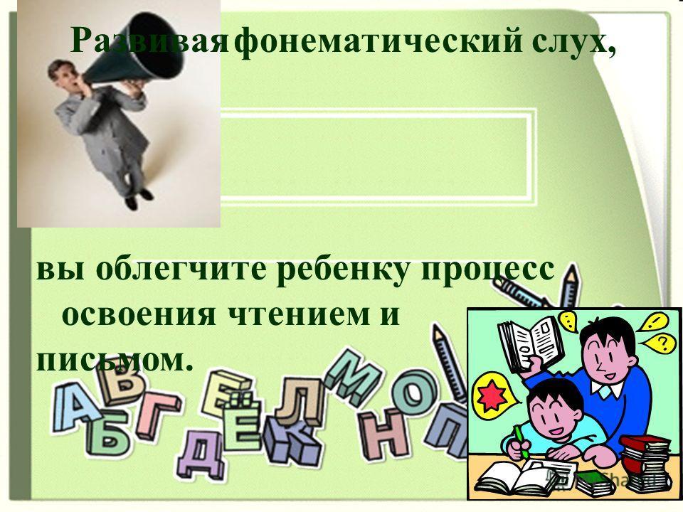 1. Развивая фонематический слух, вы облегчите ребенку процесс освоения чтением и письмом. Развивая