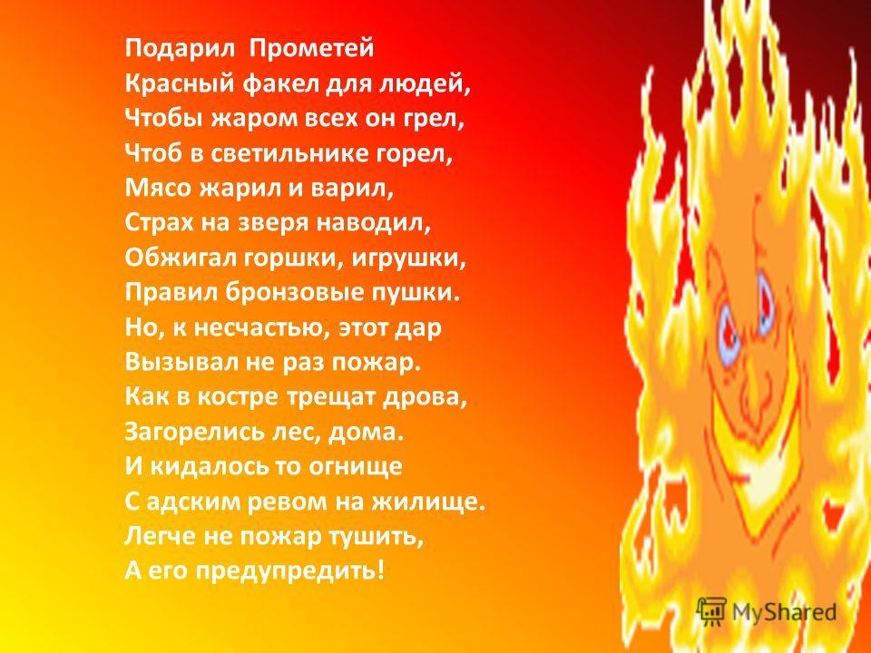 Подарил Прометей Красный факел для людей, Чтобы жаром всех он грел, Чтоб в светильнике горел, Мясо жарил и варил, Страх на зверя наводил, Обжигал горшки, игрушки, Правил бронзовые пушки. Но, к несчастью, этот дар Вызывал не раз пожар. Как в костре тр