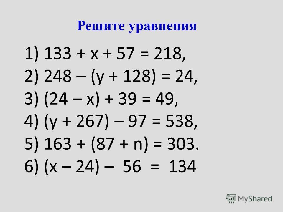 Решите уравнения 1) 133 + х + 57 = 218, 2) 248 – (у + 128) = 24, 3) (24 – х) + 39 = 49, 4) (у + 267) – 97 = 538, 5) 163 + (87 + n) = 303. 6) (х – 24) – 56 = 134