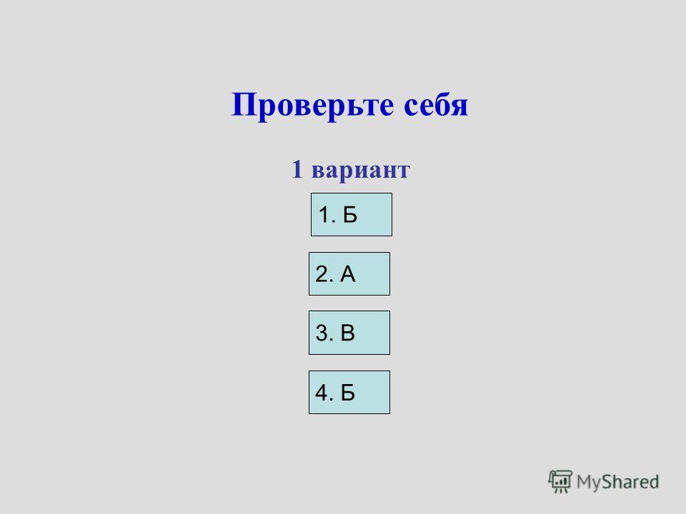 Проверьте себя 1. Б 1 вариант 2. А 3. В 4. Б
