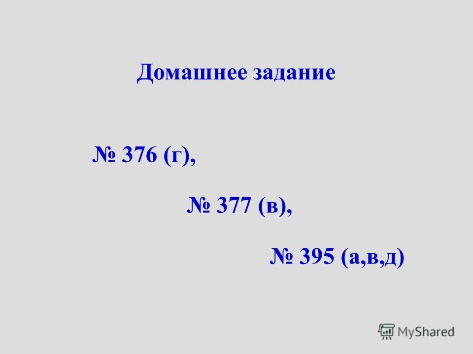 Домашнее задание 376 (г), 377 (в), 395 (а,в,д)