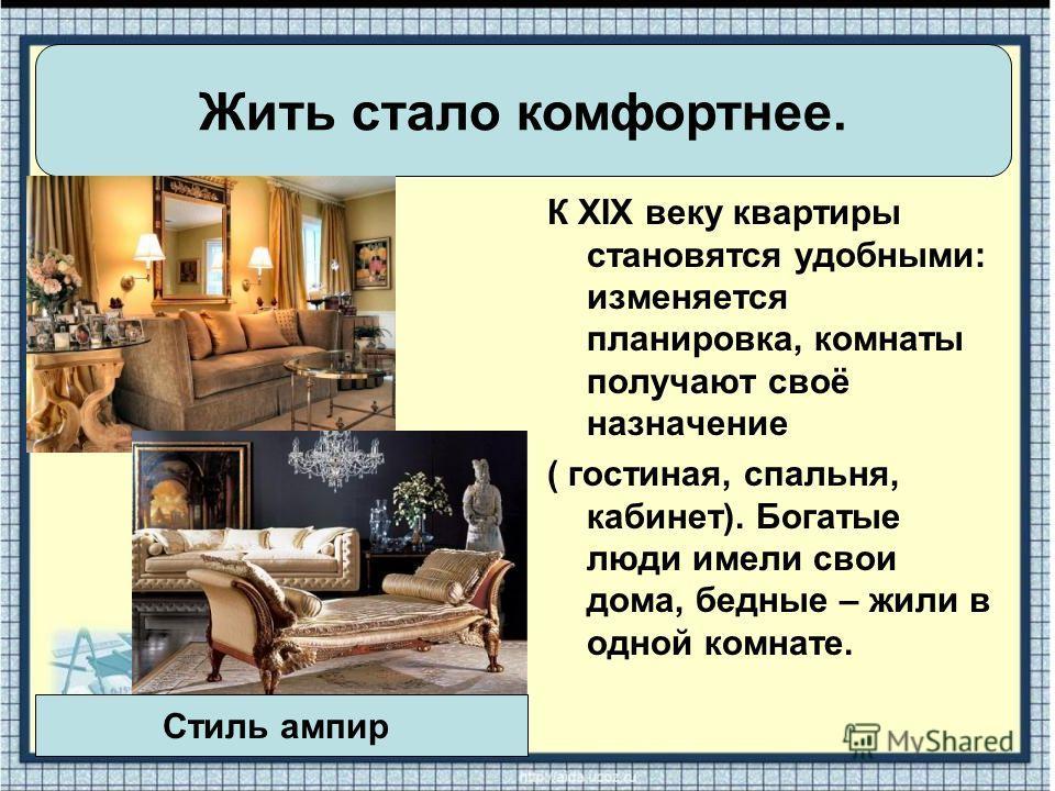 К XIX веку квартиры становятся удобными: изменяется планировка, комнаты получают своё назначение ( гостиная, спальня, кабинет). Богатые люди имели свои дома, бедные – жили в одной комнате. Жить стало комфортнее. Стиль ампир