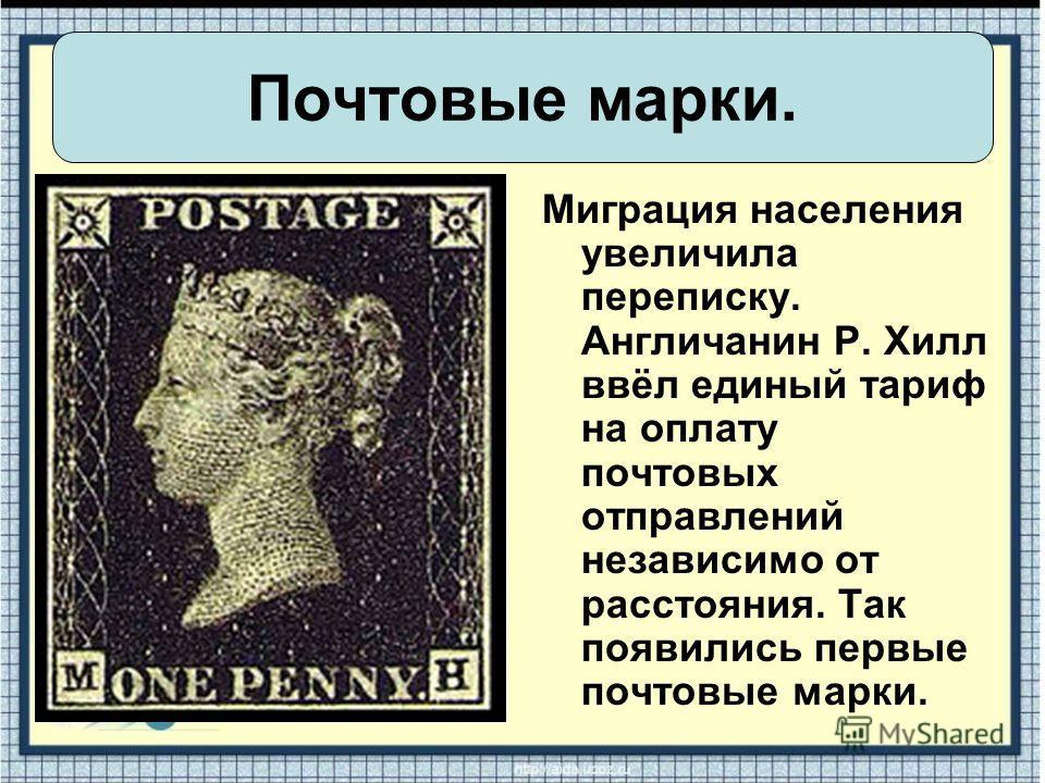 Миграция населения увеличила переписку. Англичанин Р. Хилл ввёл единый тариф на оплату почтовых отправлений независимо от расстояния. Так появились первые почтовые марки. Почтовые марки.