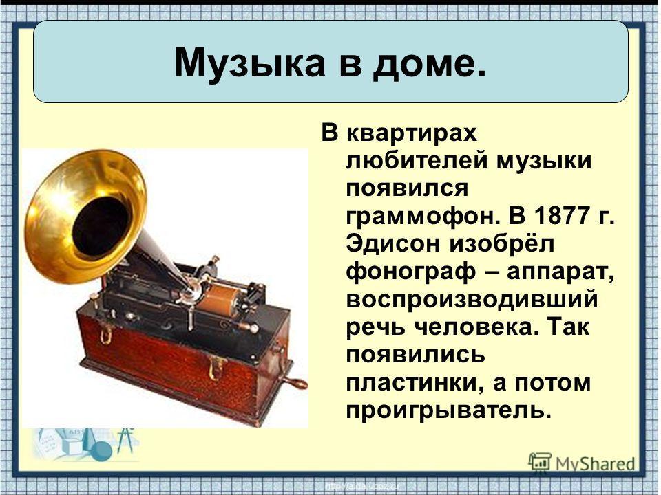 В квартирах любителей музыки появился граммофон. В 1877 г. Эдисон изобрёл фонограф – аппарат, воспроизводивший речь человека. Так появились пластинки, а потом проигрыватель. Музыка в доме.