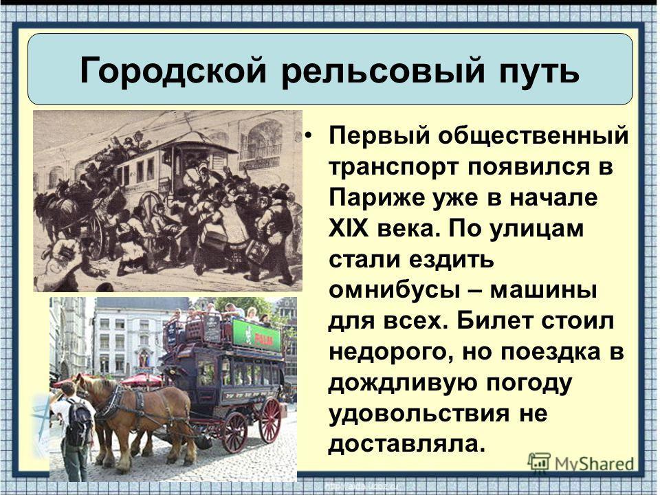 Первый общественный транспорт появился в Париже уже в начале XIX века. По улицам стали ездить омнибусы – машины для всех. Билет стоил недорого, но поездка в дождливую погоду удовольствия не доставляла. Городской рельсовый путь