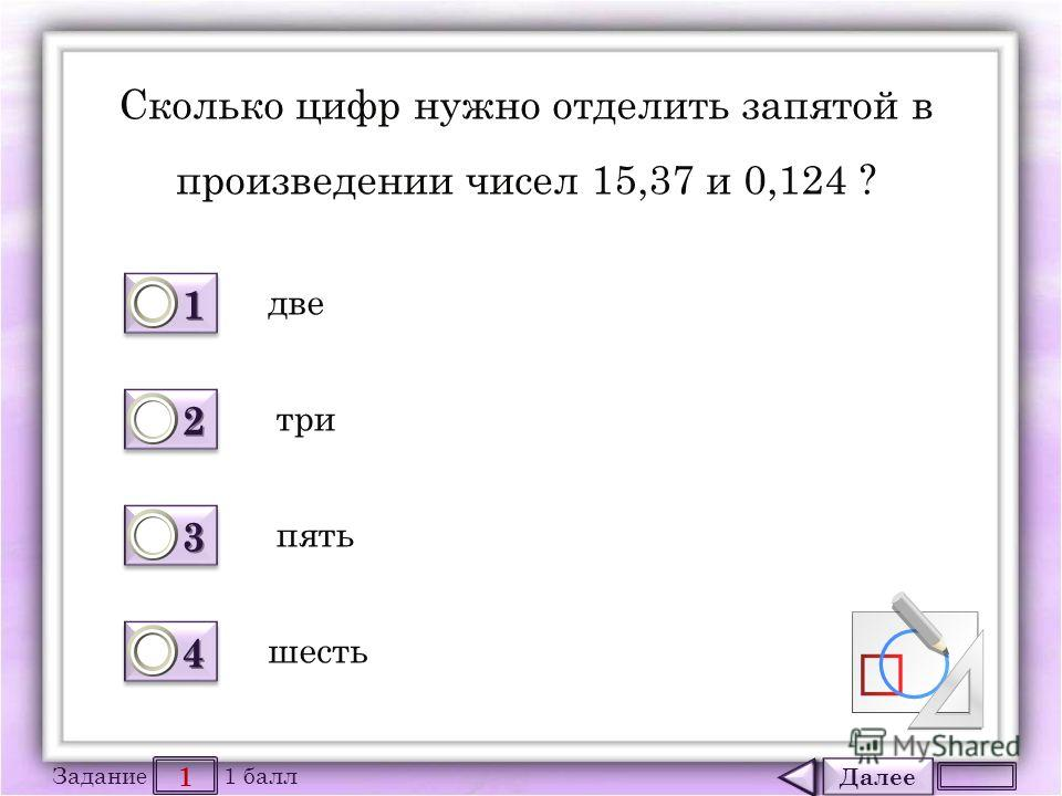 Далее 1 Задание 1 балл 1111 1111 2222 2222 3333 3333 4444 4444 Сколько цифр нужно отделить запятой в произведении чисел 15,37 и 0,124 ? две шесть пять три