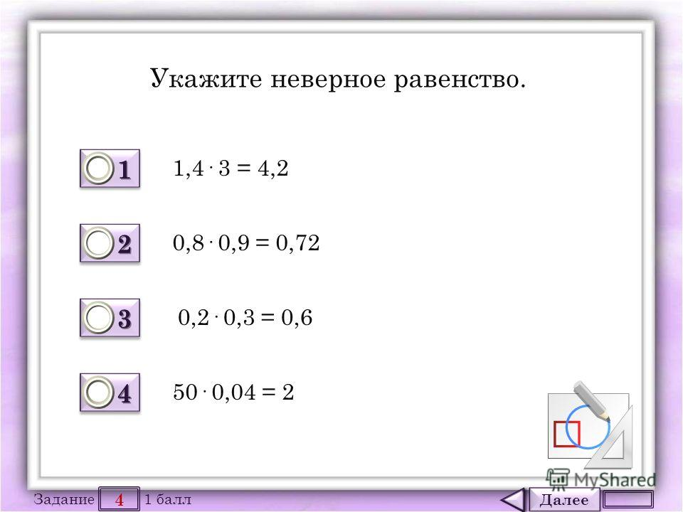 Далее 4 Задание 1 балл 1111 1111 2222 2222 3333 3333 4444 4444 Укажите неверное равенство. 1,4· 3 = 4,2 50· 0,04 = 2 0,2· 0,3 = 0,6 0,8· 0,9 = 0,72