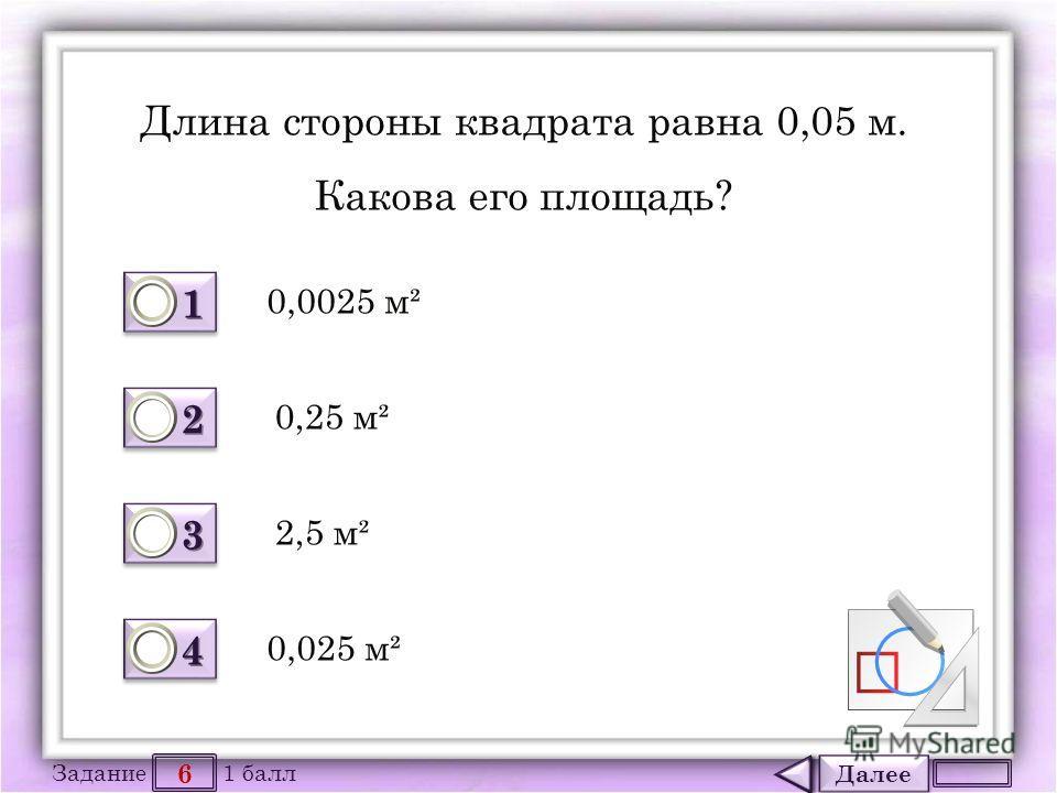 Далее 6 Задание 1 балл 1111 1111 2222 2222 3333 3333 4444 4444 Длина стороны квадрата равна 0,05 м. Какова его площадь? 0,0025 м² 0,025 м² 2,5 м² 0,25 м²