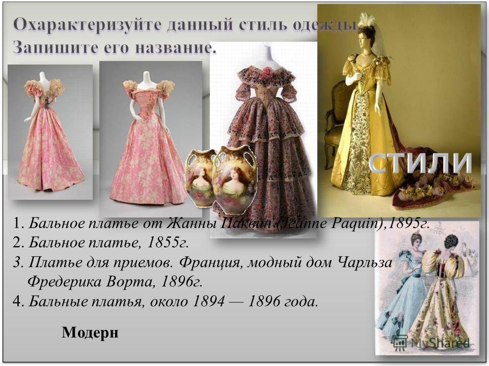 Модерн 1. Бальное платье от Жанны Паквин (Jeanne Paquin),1895 г. 2. Бальное платье, 1855 г. 3. Платье для приемов. Франция, модный дом Чарльза Фредерика Ворта, 1896 г. 4. Бальные платья, около 1894 1896 года.