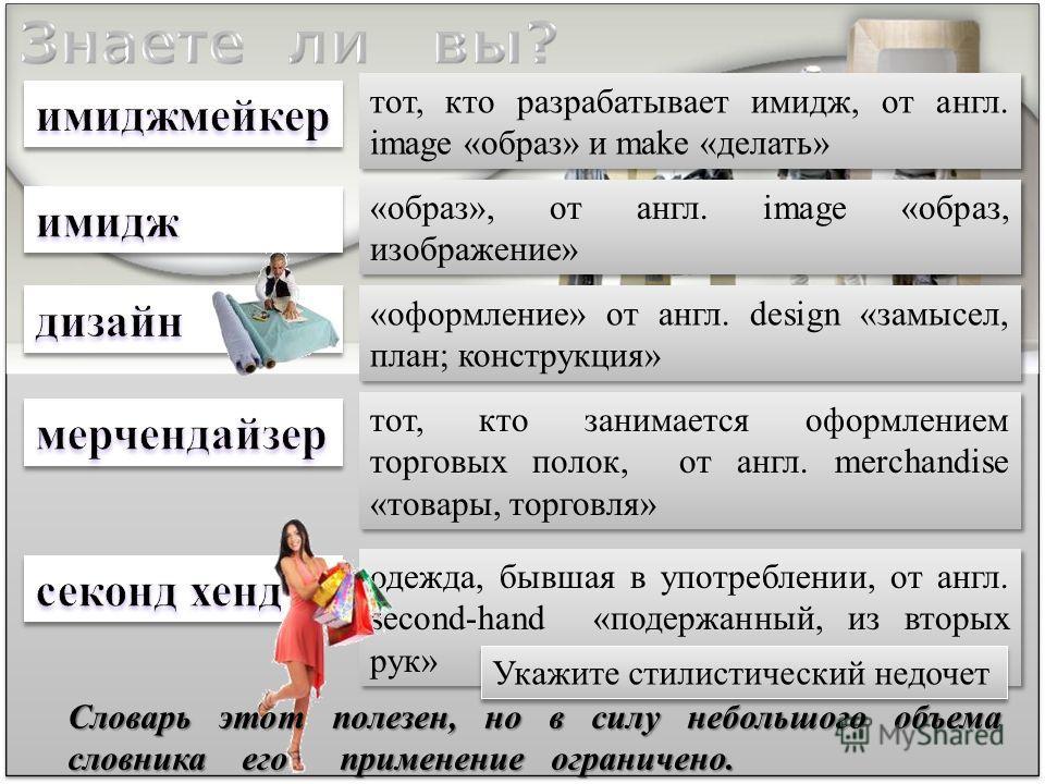 тот, кто разрабатывает имидж, от англ. image «образ» и make «делать» тот, кто занимается оформлением торговых полок, от англ. merchandise «товары, торговля» одежда, бывшая в употреблении, от англ. second-hand «подержанный, из вторых рук» «образ», от