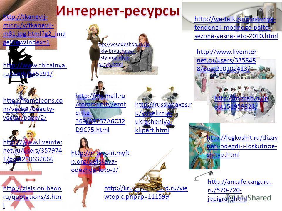 http://www.chitalnya. ru/work/565291/ http://hameleons.co m/vector/beauty- vector/page/2/ http://www.liveinter net.ru/users/357974 1/post200632666 http://glaision.beon. ru/quotations/3. htm l http://tkanevij- mir.ru/v/tkanevij- m81.jpg.html?g2_ima ge