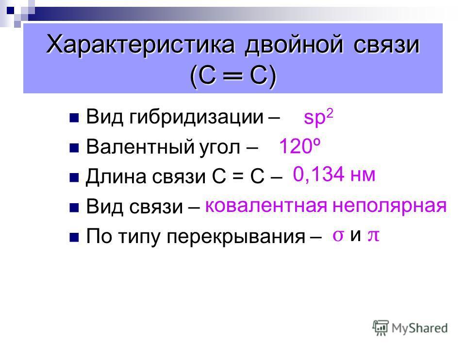Характеристика двойной связи (С С) Вид гибридизации – Валентный угол – Длина связи С = С – Вид связи – По типу перекрывания – sp 2 120º 0,134 нм ковалентная неполярная σ и πσ и π