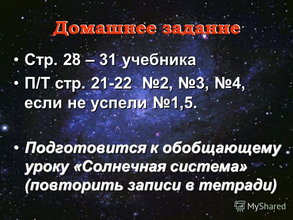Домашнее задание Стр. 28 – 31 учебника П/Т стр. 21-22 2, 3, 4, если не успели 1,5. Подготовится к обобщающему уроку «Солнечная система» (повторить записи в тетради)Подготовится к обобщающему уроку «Солнечная система» (повторить записи в тетради) Стр.
