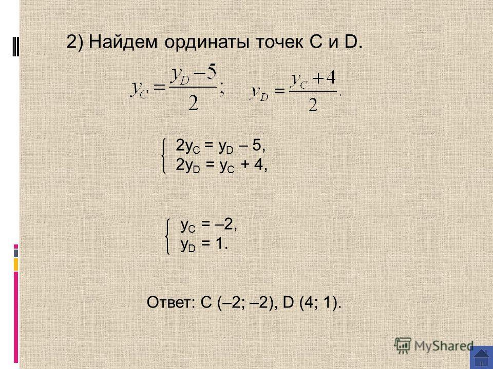 2) Найдем ординаты точек С и D. 2y C = y D – 5, 2y D = y C + 4, y C = –2, y D = 1. Ответ: C (–2; –2), D (4; 1).