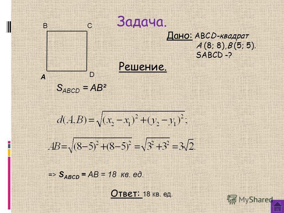 Задача. Дано: АВСD-квадрат A (8; 8),B (5; 5). SABCD -? Решение. S ABCD = AB² => S ABCD = AB = 18 кв. ед. Ответ: 18 кв. ед. A BC D
