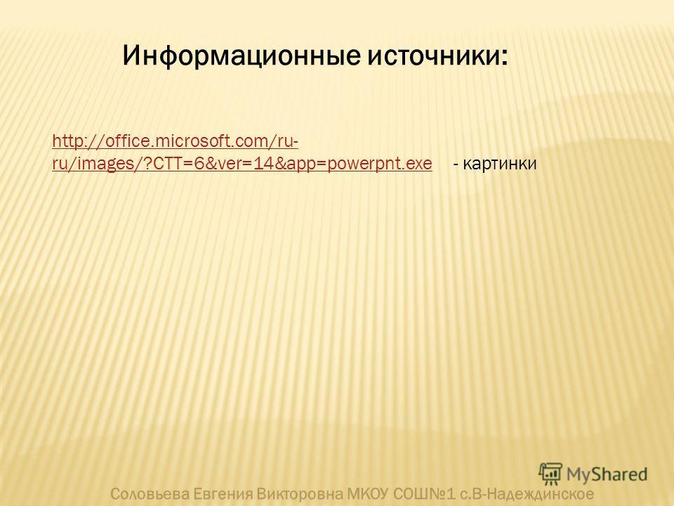 Информационные источники: http://office.microsoft.com/ru- ru/images/?CTT=6&ver=14&app=powerpnt.exehttp://office.microsoft.com/ru- ru/images/?CTT=6&ver=14&app=powerpnt.exe - картинки