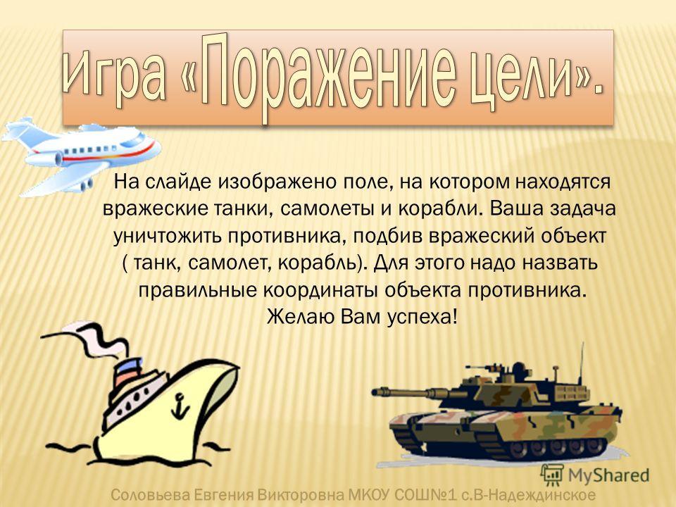 На слайде изображено поле, на котором находятся вражеские танки, самолеты и корабли. Ваша задача уничтожить противника, подбив вражеский объект ( танк, самолет, корабль). Для этого надо назвать правильные координаты объекта противника. Желаю Вам успе