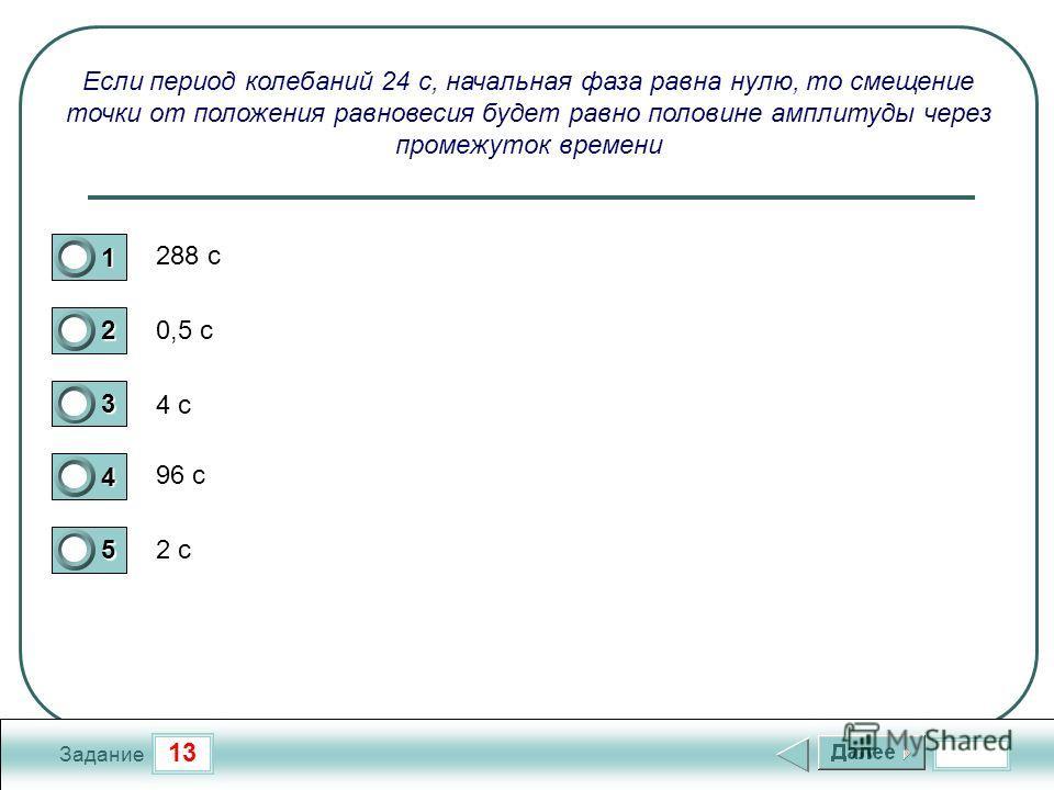 13 Задание Если период колебаний 24 с, начальная фаза равна нулю, то смещение точки от положения равновесия будет равно половине амплитуды через промежуток времени 288 с 0,5 с 4 с 96 с 2 с 1 2 3 4 5