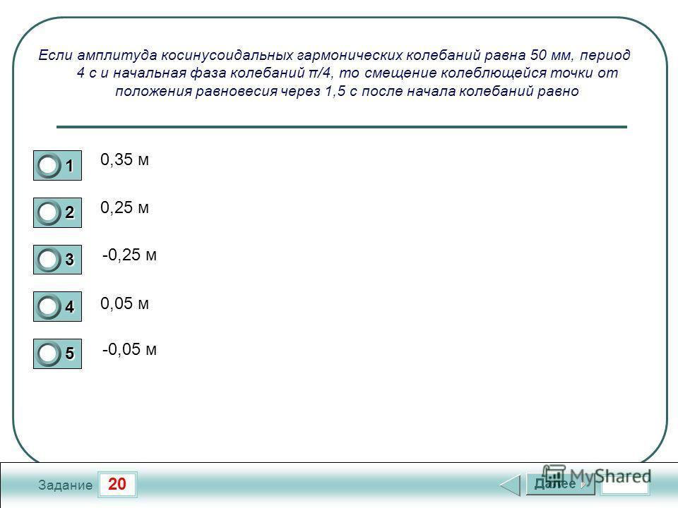 20 Задание Если амплитуда косинусоидальных гармонических колебаний равна 50 мм, период 4 с и начальная фаза колебаний π/4, то смещение колеблющейся точки от положения равновесия через 1,5 с после начала колебаний равно 0,35 м 0,25 м -0,25 м 0,05 м -0