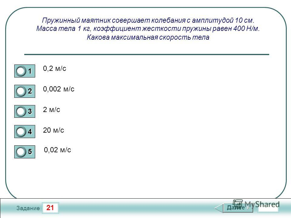 21 Задание Пружинный маятник совершает колебания с амплитудой 10 см. Масса тела 1 кг, коэффициент жесткости пружины равен 400 Н/м. Какова максимальная скорость тела 0,2 м/с 0,002 м/с 2 м/с 20 м/с 0,02 м/с 1 2 3 4 5
