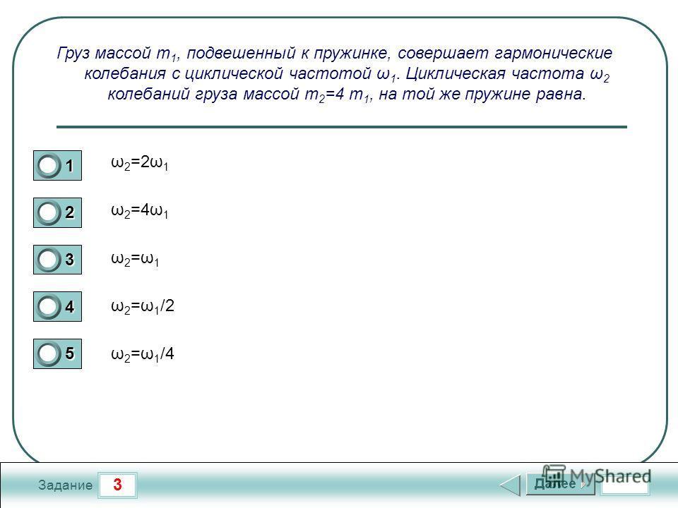 3 Задание Груз массой m 1, подвешенный к пружинке, совершает гармонические колебания с циклической частотой ω 1. Циклическая частота ω 2 колебаний груза массой m 2 =4 m 1, на той же пружине равна. 1 2 3 4 5 ω 2 =ω 1 /2 ω 2 =ω 1 ω 2 =4ω 1 ω 2 =2ω 1 ω