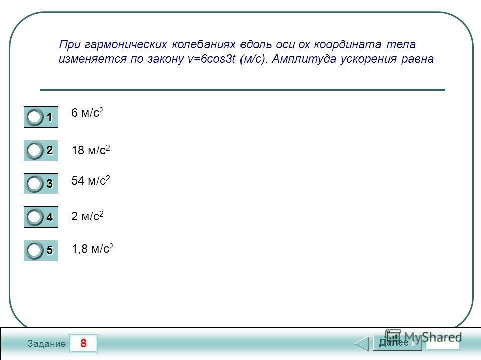 8 Задание При гармонических колебаниях вдоль оси ох координата тела изменяется по закону v=6cos3t (м/c). Амплитуда ускорения равна 6 м/с 2 18 м/с 2 54 м/с 2 2 м/с 2 1,8 м/с 2 1 2 3 4 5