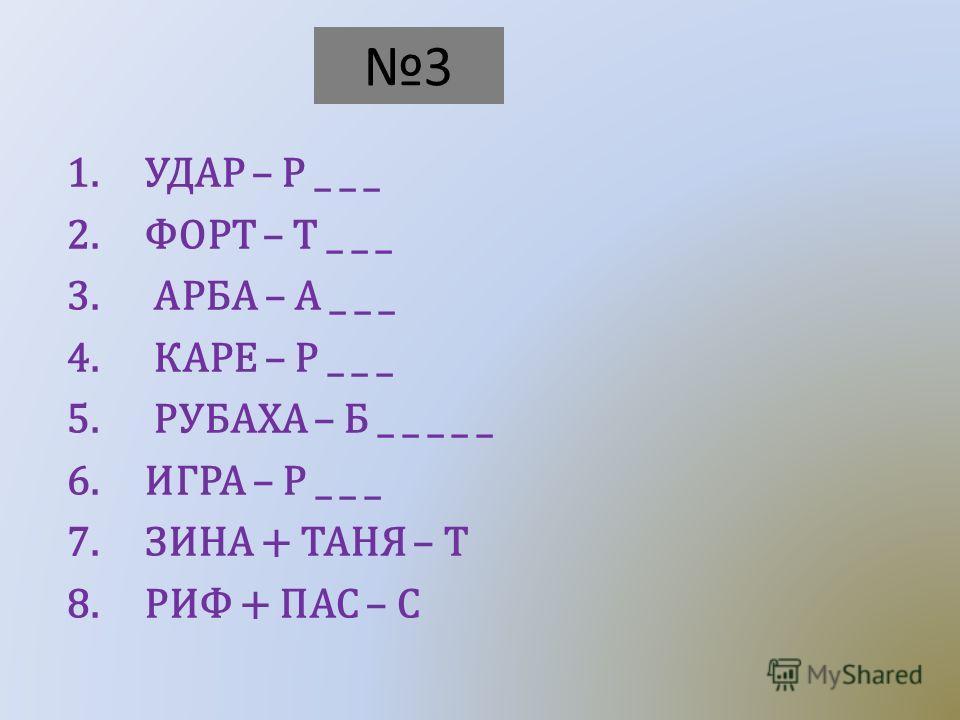 3 1. УДАР – Р _ _ _ 2. ФОРТ – Т _ _ _ 3. АРБА – А _ _ _ 4. КАРЕ – Р _ _ _ 5. РУБАХА – Б _ _ _ _ _ 6. ИГРА – Р _ _ _ 7. ЗИНА + ТАНЯ – Т 8. РИФ + ПАС – С