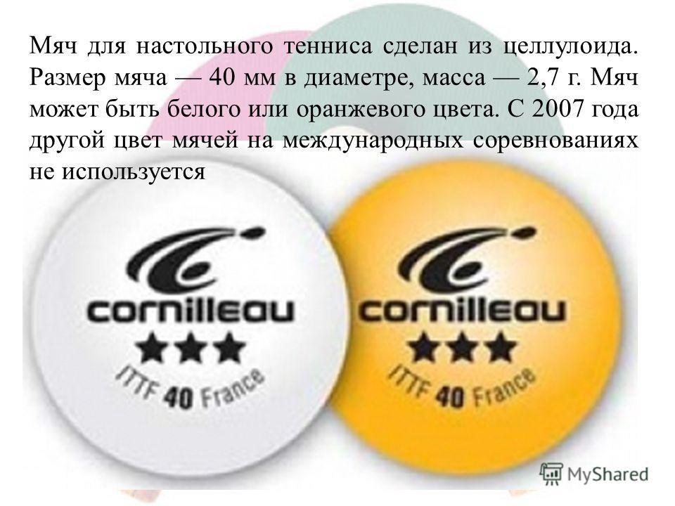 Мяч для настольного тенниса сделан из целлулоида. Размер мяча 40 мм в диаметре, масса 2,7 г. Мяч может быть белого или оранжевого цвета. С 2007 года другой цвет мячей на международных соревнованиях не используется