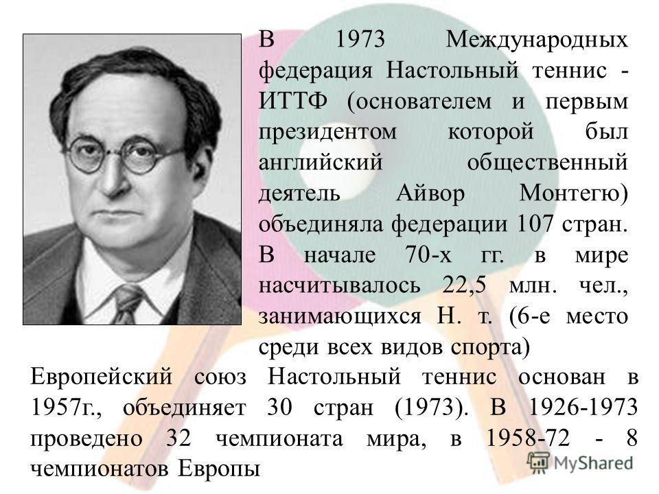 В 1973 Международных федерация Настольный теннис - ИТТФ (основателем и первым президентом которой был английский общественный деятель Айвор Монтегю) объединяла федерации 107 стран. В начале 70-х гг. в мире насчитывалось 22,5 млн. чел., занимающихся Н