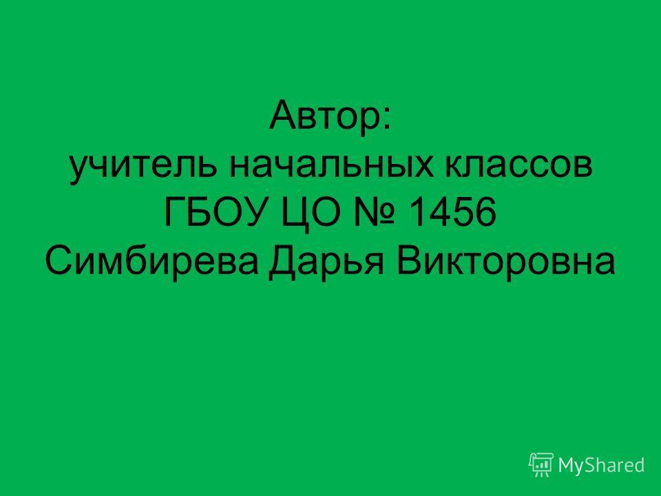 Автор: учитель начальных классов ГБОУ ЦО 1456 Симбирева Дарья Викторовна