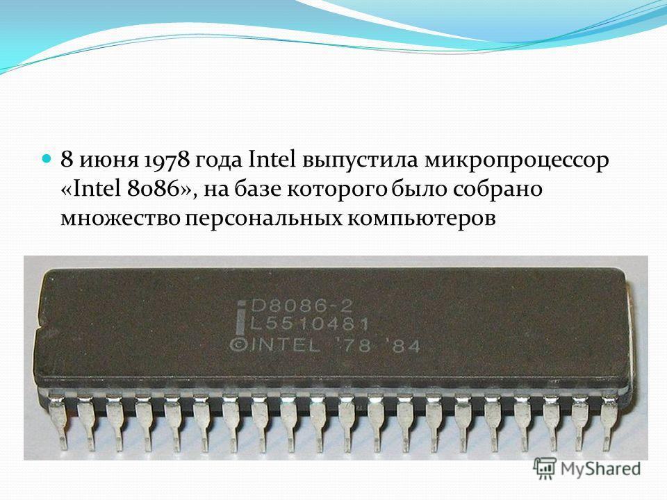 8 июня 1978 года Intel выпустила микропроцессор «Intel 8086», на базе которого было собрано множество персональных компьютеров
