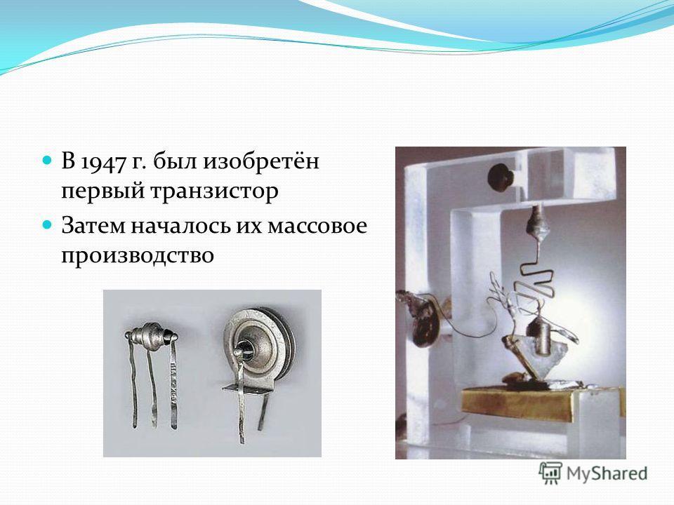 В 1947 г. был изобретён первый транзистор Затем началось их массовое производство