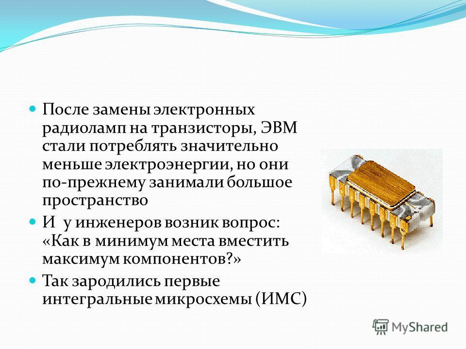 После замены электронных радиоламп на транзисторы, ЭВМ стали потреблять значительно меньше электроэнергии, но они по-прежнему занимали большое пространство И у инженеров возник вопрос: «Как в минимум места вместить максимум компонентов?» Так зародили
