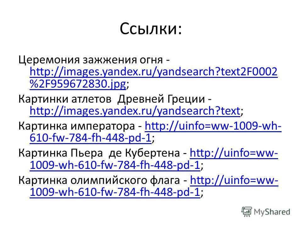 Ссылки: Церемония зажжения огня - http://images.yandex.ru/yandsearch?text2F0002 %2F959672830.jpg; http://images.yandex.ru/yandsearch?text2F0002 %2F959672830. jpg Картинки атлетов Древней Греции - http://images.yandex.ru/yandsearch?text; http://images