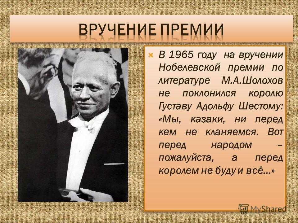 В 1965 году на вручении Нобелевской премии по литературе М.А.Шолохов не поклонился королю Густаву Адольфу Шестому: «Мы, казаки, ни перед кем не кланяемся. Вот перед народом – пожалуйста, а перед королем не буду и всё…»