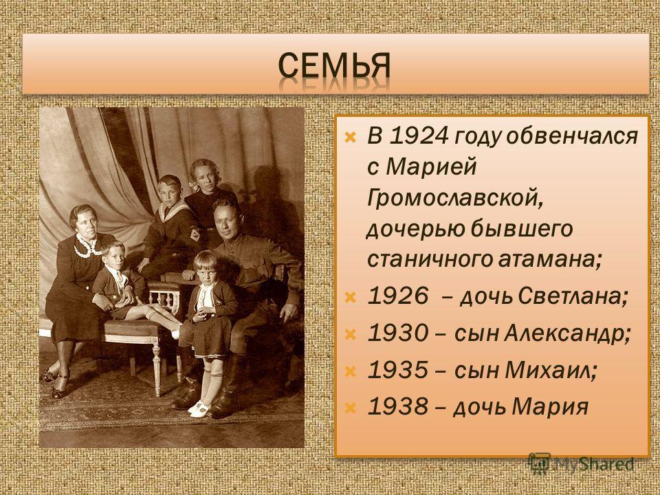 В 1924 году обвенчался с Марией Громославской, дочерью бывшего станичного атамана; 1926 – дочь Светлана; 1930 – сын Александр; 1935 – сын Михаил; 1938 – дочь Мария В 1924 году обвенчался с Марией Громославской, дочерью бывшего станичного атамана; 192