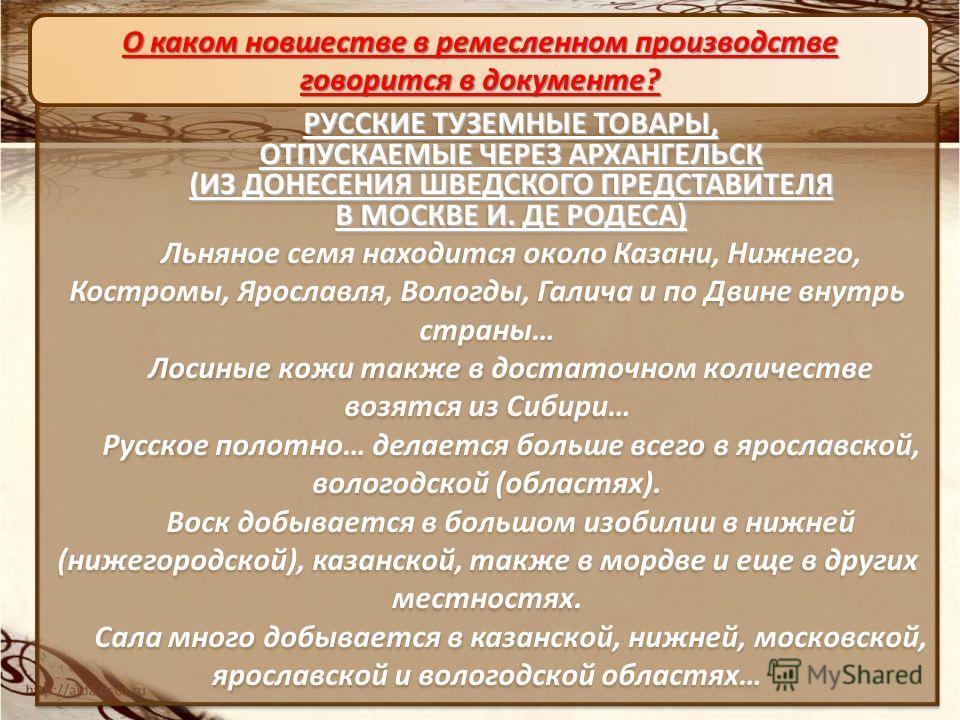 РУССКИЕ ТУЗЕМНЫЕ ТОВАРЫ, ОТПУСКАЕМЫЕ ЧЕРЕЗ АРХАНГЕЛЬСК (ИЗ ДОНЕСЕНИЯ ШВЕДСКОГО ПРЕДСТАВИТЕЛЯ В МОСКВЕ И. ДЕ РОДЕСА) Льняное семя находится около Казани, Нижнего, Костромы, Ярославля, Вологды, Галича и по Двине внутрь страны… Лосиные кожи также в дост