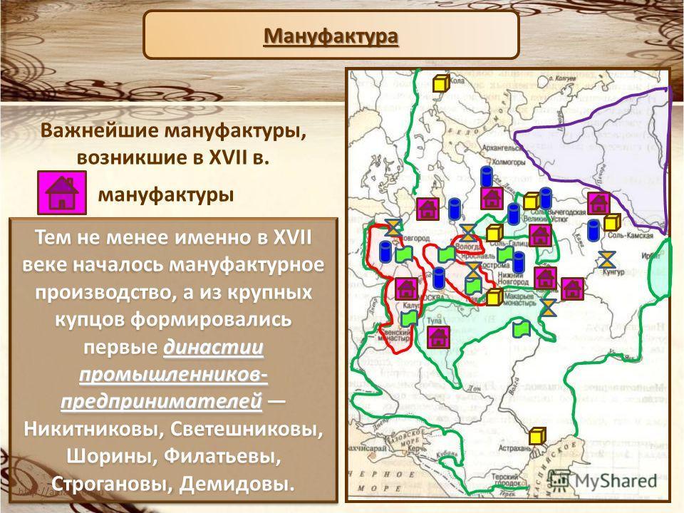 Мануфактура Важнейшие мануфактуры, возникшие в XVII в. мануфактуры династии промышленников- предпринимателей Тем не менее именно в XVII веке началось мануфактурное производство, а из крупных купцов формировались первые династии промышленников- предпр